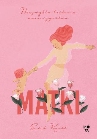 Okładka książki Matki. Niezwykła historia macierzyństwa