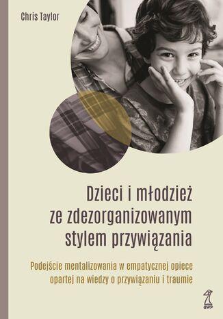 Okładka książki DZIECI I MŁODZIEŻ ZE ZDEZORGANIZOWANYM STYLEM PRZYWIĄZANIA. Podejście mentalizowania w empatycznej opiece opartej na wiedzy o przywiązaniu i traumie