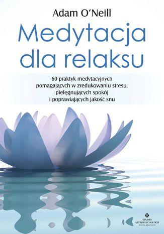 Okładka książki/ebooka Medytacja dla relaksu. 60 praktyk medytacyjnych, które pomogą zredukować stres, pielęgnować spokój i poprawić jakość snu