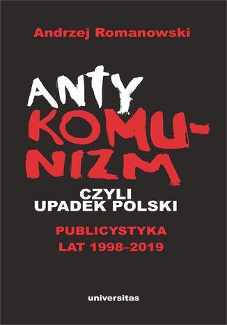 Okładka książki/ebooka Antykomunizm, czyli upadek Polski. Publicystyka lat 1998-2019