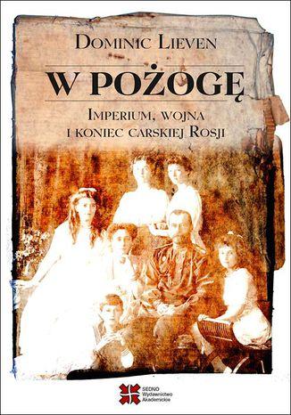 Okładka książki W pożogę Imperium wojna i koniec carskiej Rosji