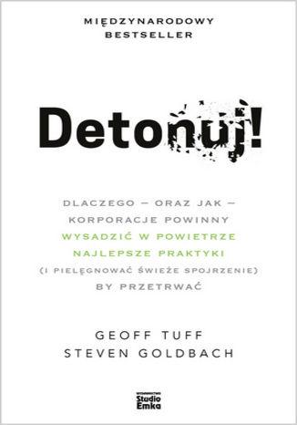 Okładka książki Detonuj! Dlaczego - oraz jak - korporacje powinny wysadzić w powietrze najlepsze praktyki (i pielęgnować świeże spojrzenie), by przetrwać