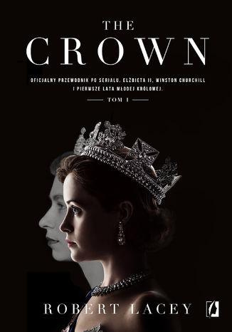 Okładka książki The Crown. Oficjalny przewodnik po serialu. Elżbieta II, Winston Churchill i pierwsze lata młodej królowej. Tom 1