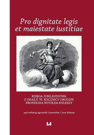 Okładka książki Pro dignitate legis et maiestate iustitiae. Księga jubileuszowa z okazji 70. rocznicy urodzin Profesora Witolda Kuleszy
