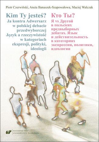Okładka książki/ebooka Kim Ty jesteś? Ja kontra Adwersarz w polskiej debacie przedwyborczej. Język a rzeczywistość w kategoriach ekspresji, polityki, ideologii