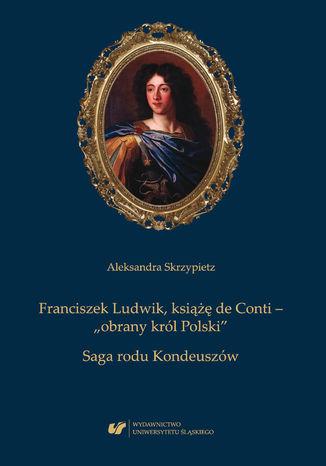 Okładka książki Franciszek Ludwik, książę de Conti - 'obrany król Polski'. Saga rodu Kondeuszów