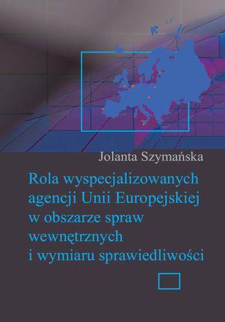 Okładka książki Rola wyspecjalizowanych agencji Unii Europejskiej w obszarze spraw wewnętrznych i wymiaru sprawiedliwości
