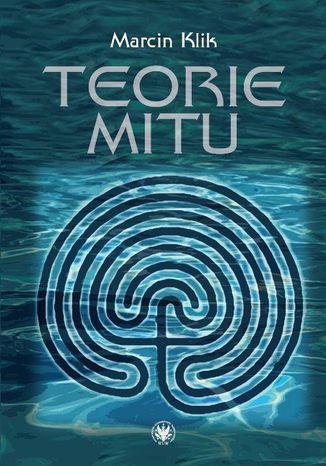 Okładka książki Teorie mitu. Współczesne literaturoznawstwo francuskie (1969-2010)