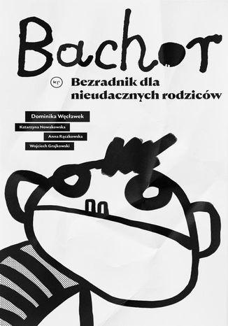 Okładka książki Bachor. Bezradnik nieudacznych rodziców