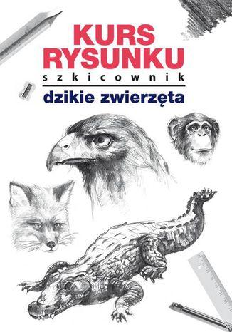Okładka książki Kurs rysunku Szkicownik Dzikie zwierzęta