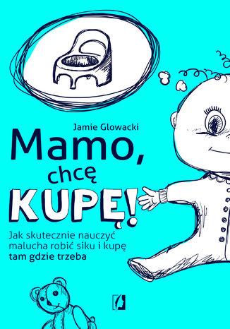 Okładka książki Mamo, chcę kupę! Jak skutecznie nauczyć malucha robić siku i kupę tam gdzie trzeba