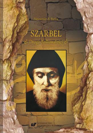 Okładka książki/ebooka Szarbel. Droga doskonałości. Współczesne oblicze wczesnochrześcijańskiej filozofii ascezy