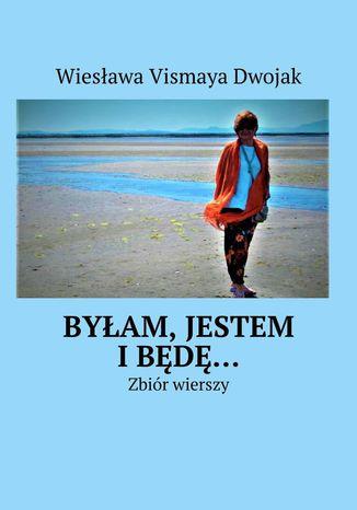 Okładka książki Byłam, Jestem iBędę