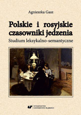 Okładka książki Polskie i rosyjskie czasowniki jedzenia. Studium leksykalno-semantyczne