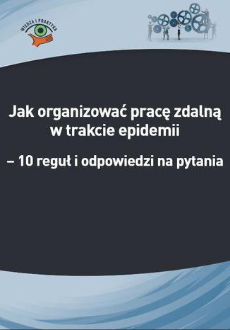 Okładka książki Jak organizować pracę zdalną w trakcie epidemii koronawirusa - 10 reguł i odpowiedzi na pytania (e-book)