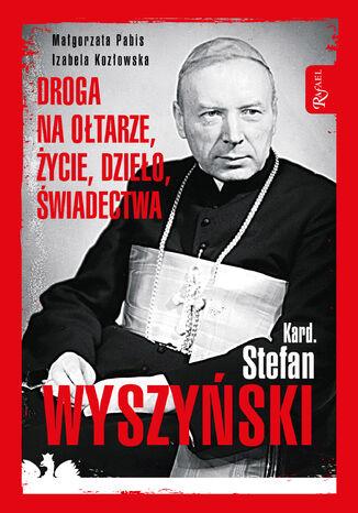 Okładka książki Kard. Stefan Wyszyński. Droga na ołtarze, życie, dzieło, świadectwa