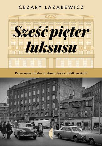 Okładka książki Sześć pięter luksusu. Przerwana historia Domu Braci Jabłkowskich
