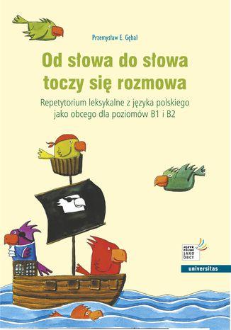 Okładka książki Od słowa do słowa toczy się rozmowa. Repetytorium leksykalne z języka polskiego jako obcego dla poziomów B1 i B2