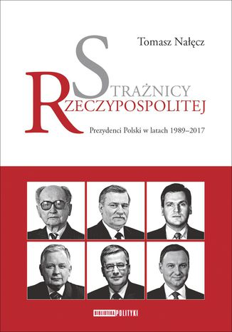 Okładka książki Strażnicy Rzeczypospolitej. Prezydenci Polski w latach 1989-2017