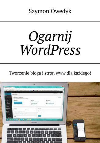 Okładka książki Ogarnij WordPress-- Tworzenie bloga istron www dlakażdego