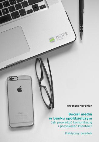 Okładka książki/ebooka Social media w banku spółdzielczym. Jak prowadzić komunikację i pozyskiwać klientów? Praktyczny poradnik