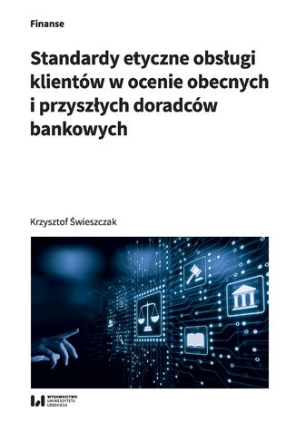 Okładka książki Standardy etyczne obsługi klientów w ocenie obecnych i przyszłych doradców bankowych