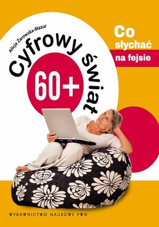 Okładka książki Cyfrowy świat 60+. Co słychać na fejsie