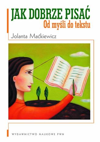 Okładka książki Jak dobrze pisać. Od myśli do tekstu