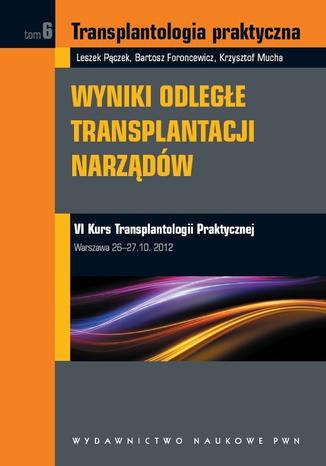Okładka książki Transplantologia praktyczna. Wyniki odległe transplantacji narządów. Tom 6
