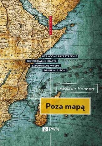 Okładka książki/ebooka Poza mapą. Utracone przestrzenie, niewidzialne miasta, zapomniane wyspy, dzikie miejsca