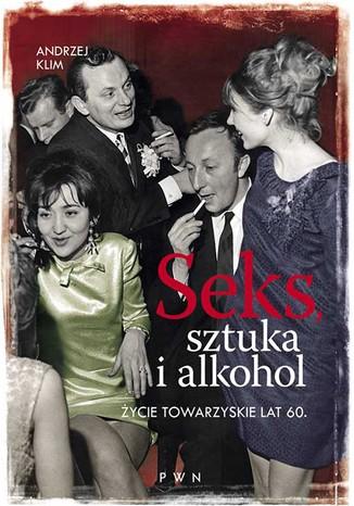 Okładka książki Seks, sztuka i alkohol. Życie towarzyskie lat 60