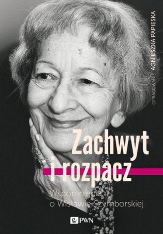 Okładka książki Zachwyt i rozpacz. Wspomnienia o Wisławie Szymborskiej