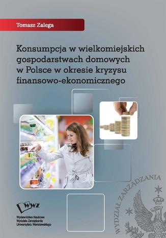 Okładka książki/ebooka Konsumpcja w wielkomiejskich gospodarstwach domowych w Polsce w okresie kryzysu finansowo-ekonomicznego
