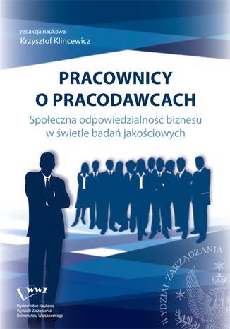 Okładka książki/ebooka Pracownicy o pracodawcach. Społeczna odpowiedzialność biznesu w świetle badań jakościowych
