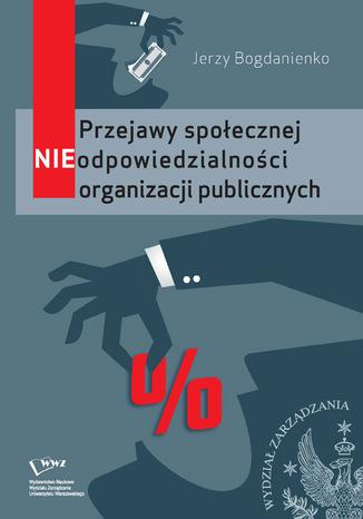 Okładka książki Przejawy społecznej NIEodpowiedzialności organizacji publicznych
