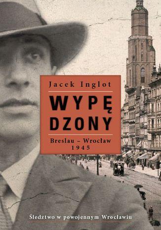 Okładka książki Wypędzony. Breslau-Wrocław 1945