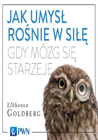 Okładka książki/ebooka Jak umysł rośnie w siłę, gdy mózg się starzeje
