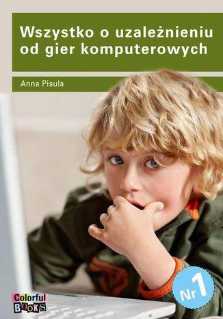 Okładka książki Wszystko o uzależnieniu od gier komputerowych