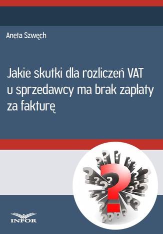 Okładka książki/ebooka Jakie skutki dla rozliczeń VAT u sprzedwcy ma brak zapłaty za fakturę