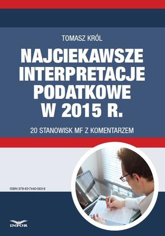 Okładka książki Najciekawsze interpretacje podatkowe w 2015 r. 20 stanowisk MF z komentarzem