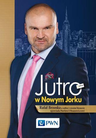 Okładka książki Jutro w Nowym Jorku. Rafał Brzoska o sobie i swoim biznesie opowiada Pawłowi Oksanowiczowi
