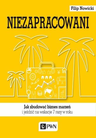 Okładka książki/ebooka Niezapracowani. Jak zbudować biznes marzeń i jeździć na wakacje 7 razy w roku