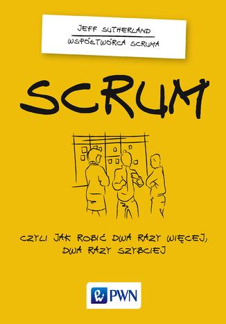 Okładka książki Scrum. Czyli jak robić dwa razy więcej dwa razy szybciej