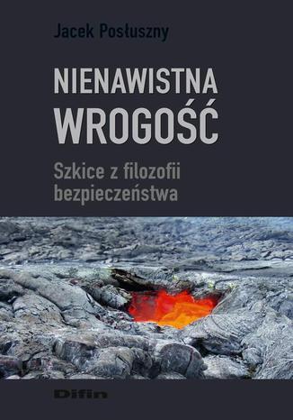 Okładka książki Nienawistna wrogość. Szkice z filozofii bezpieczeństwa