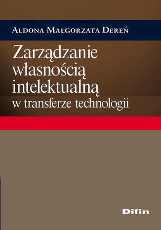 Okładka książki Zarządzanie własnością intelektualną w transferze technologii