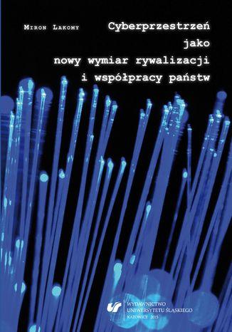 Okładka książki Cyberprzestrzeń jako nowy wymiar rywalizacji i współpracy państw