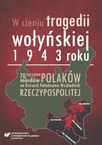 Okładka książki W cieniu tragedii wołyńskiej 1943 roku. 70. rocznica mordów Polaków na Kresach Południowo-Wschodnich Rzeczypospolitej
