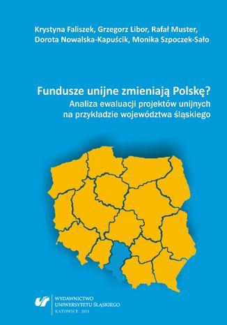Okładka książki Fundusze unijne zmieniają Polskę? Analiza ewaluacji projektów unijnych na przykładzie województwa śląskiego