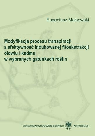 Okładka książki/ebooka Modyfikacja procesu transpiracji a efektywność indukowanej fitoekstrakcji ołowiu i kadmu w wybranych gatunkach roślin
