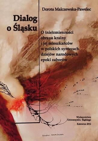 Okładka książki Dialog o Śląsku. O (nie)zmienności obrazu krainy i jej mieszkańców w polskich syntezach dziejów narodowych epoki zaborów (studium historiograficzne)